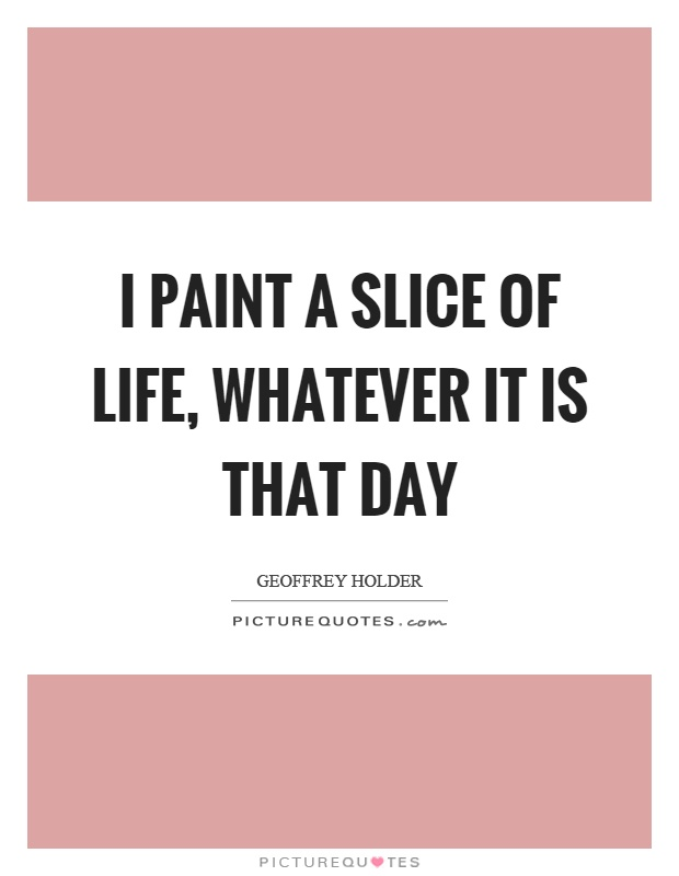 I paint a slice of life, whatever it is that day Picture Quote #1