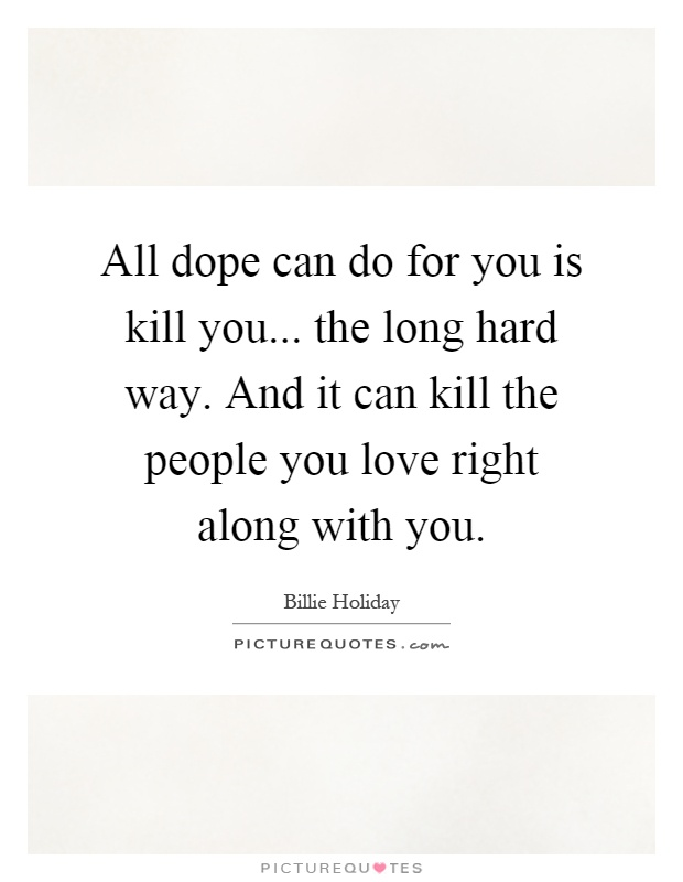 All dope can do for you is kill you... the long hard way. And it can kill the people you love right along with you Picture Quote #1