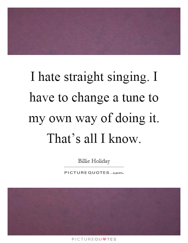 I hate straight singing. I have to change a tune to my own way of doing it. That's all I know Picture Quote #1