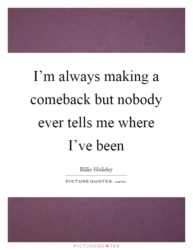 I'm always making a comeback but nobody ever tells me where I've been Picture Quote #1