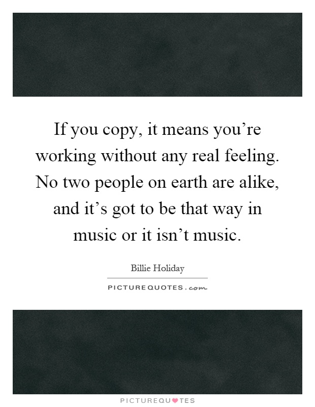 If you copy, it means you're working without any real feeling. No two people on earth are alike, and it's got to be that way in music or it isn't music Picture Quote #1