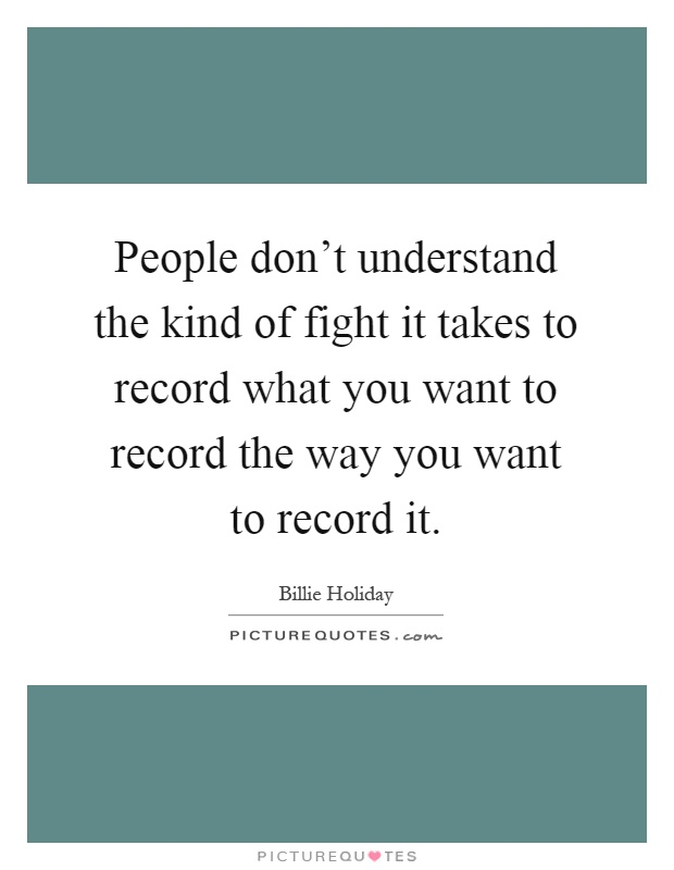 People don't understand the kind of fight it takes to record what you want to record the way you want to record it Picture Quote #1