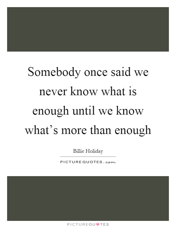 Somebody once said we never know what is enough until we know what's more than enough Picture Quote #1