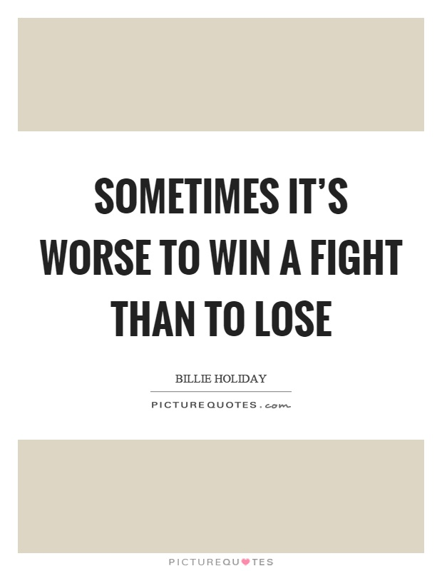 Sometimes it's worse to win a fight than to lose Picture Quote #1