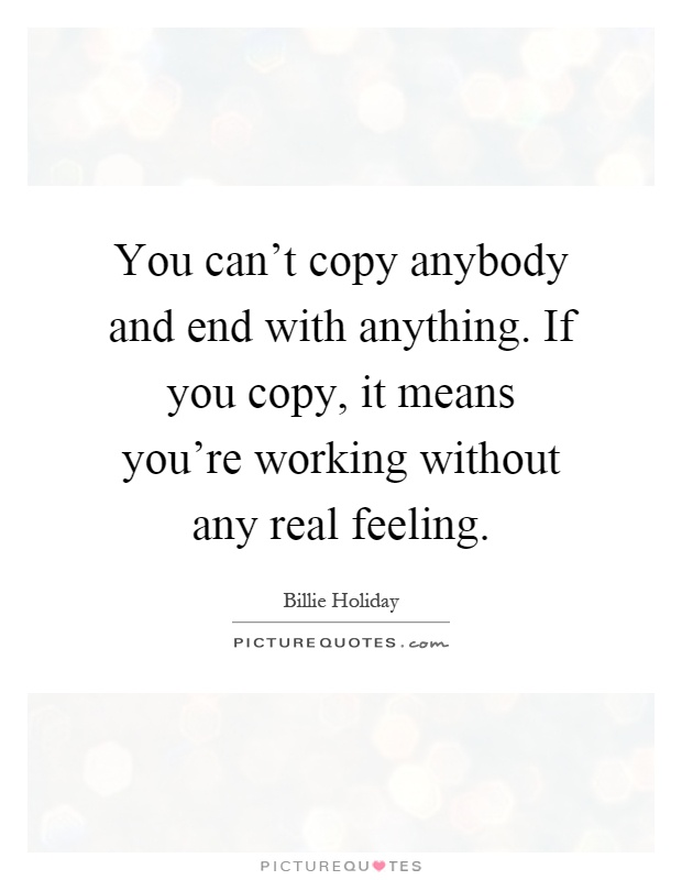 You can't copy anybody and end with anything. If you copy, it means you're working without any real feeling Picture Quote #1