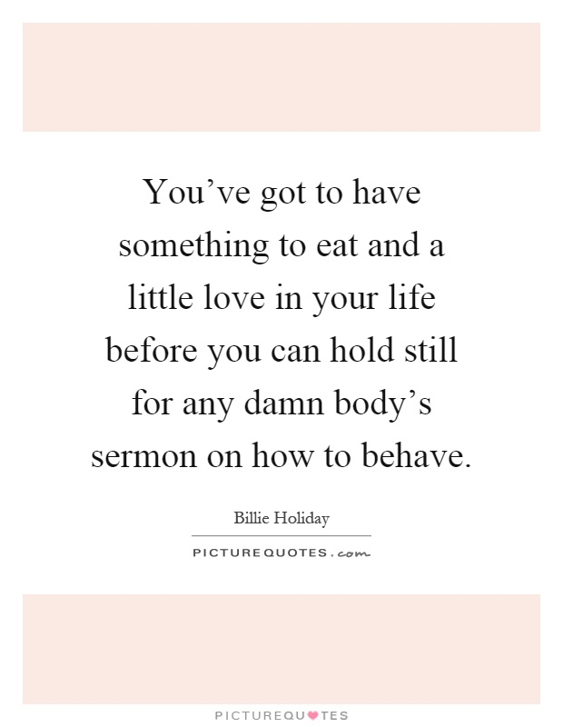 You've got to have something to eat and a little love in your life before you can hold still for any damn body's sermon on how to behave Picture Quote #1