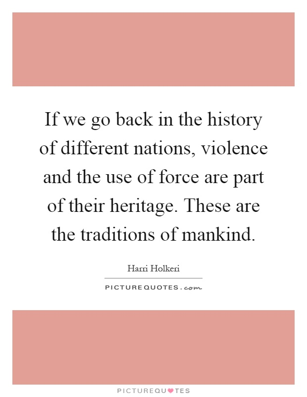If we go back in the history of different nations, violence and the use of force are part of their heritage. These are the traditions of mankind Picture Quote #1