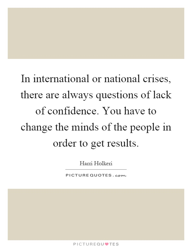 In international or national crises, there are always questions of lack of confidence. You have to change the minds of the people in order to get results Picture Quote #1
