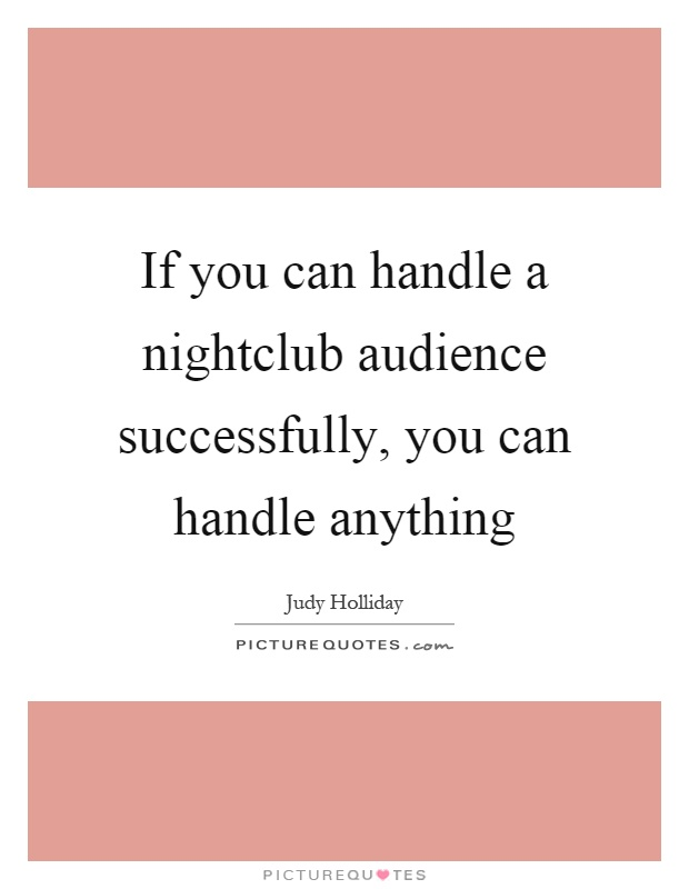 If you can handle a nightclub audience successfully, you can handle anything Picture Quote #1