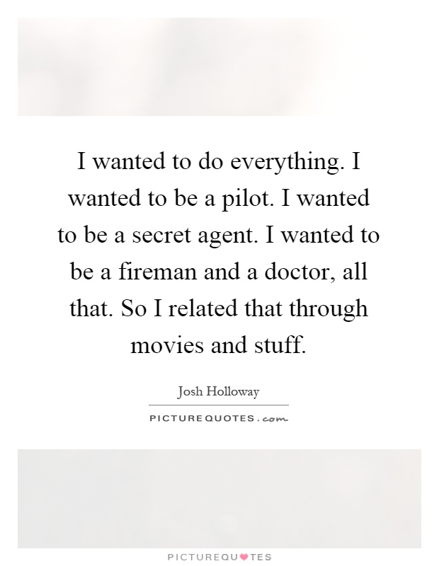 I wanted to do everything. I wanted to be a pilot. I wanted to be a secret agent. I wanted to be a fireman and a doctor, all that. So I related that through movies and stuff Picture Quote #1