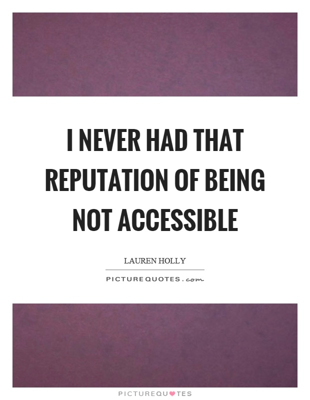 I never had that reputation of being not accessible Picture Quote #1