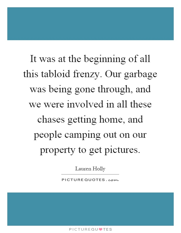 It was at the beginning of all this tabloid frenzy. Our garbage was being gone through, and we were involved in all these chases getting home, and people camping out on our property to get pictures Picture Quote #1