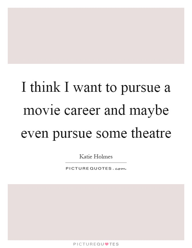 I think I want to pursue a movie career and maybe even pursue some theatre Picture Quote #1