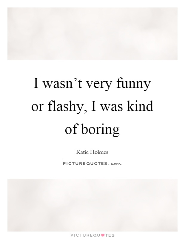 I wasn't very funny or flashy, I was kind of boring Picture Quote #1