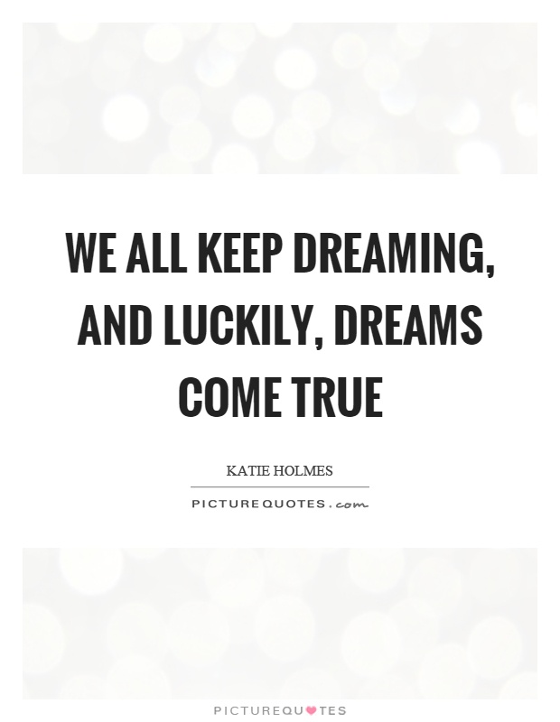 We all keep dreaming, and luckily, dreams come true Picture Quote #1