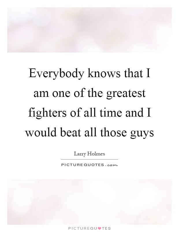 Everybody knows that I am one of the greatest fighters of all time and I would beat all those guys Picture Quote #1