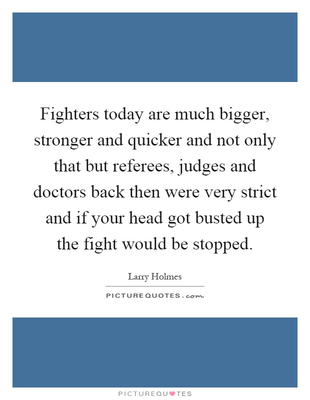 Fighters today are much bigger, stronger and quicker and not only that but referees, judges and doctors back then were very strict and if your head got busted up the fight would be stopped Picture Quote #1