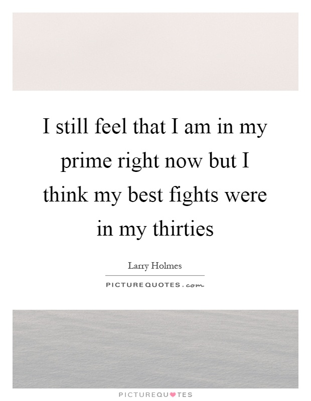 I still feel that I am in my prime right now but I think my best fights were in my thirties Picture Quote #1