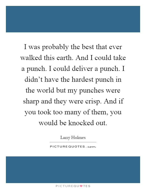 I was probably the best that ever walked this earth. And I could take a punch. I could deliver a punch. I didn't have the hardest punch in the world but my punches were sharp and they were crisp. And if you took too many of them, you would be knocked out Picture Quote #1