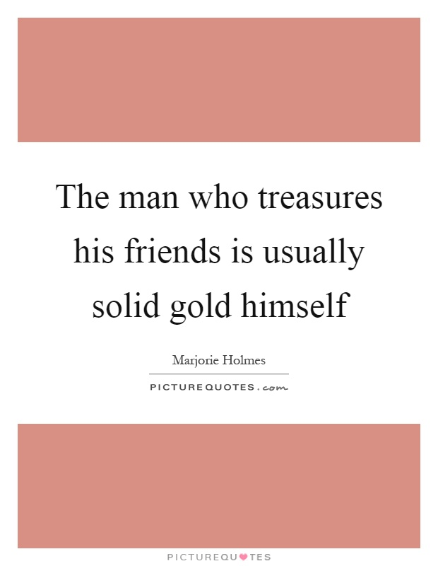 The man who treasures his friends is usually solid gold himself Picture Quote #1