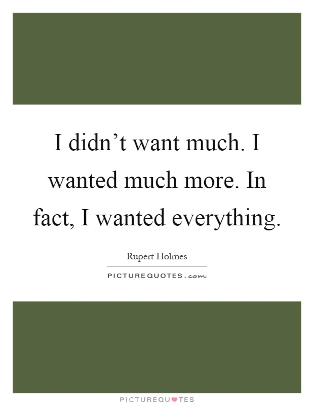 I didn't want much. I wanted much more. In fact, I wanted everything Picture Quote #1
