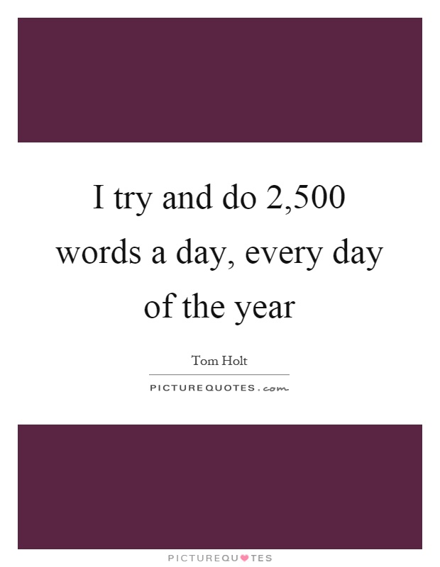 I try and do 2,500 words a day, every day of the year Picture Quote #1