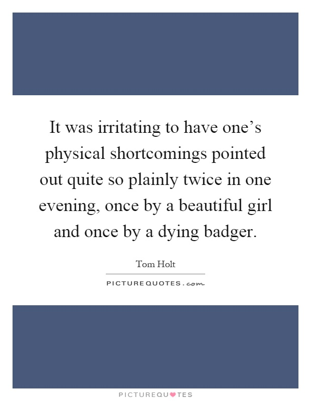 It was irritating to have one's physical shortcomings pointed out quite so plainly twice in one evening, once by a beautiful girl and once by a dying badger Picture Quote #1