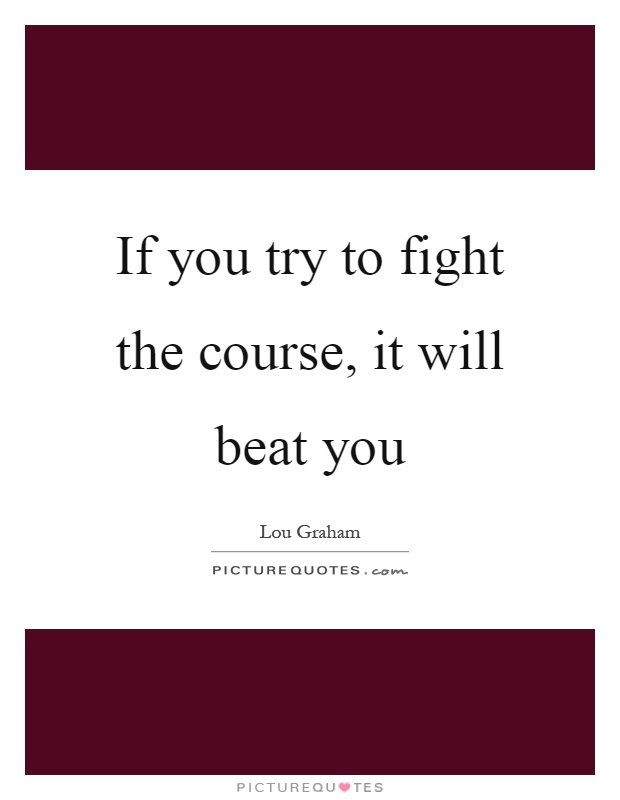If you try to fight the course, it will beat you Picture Quote #1