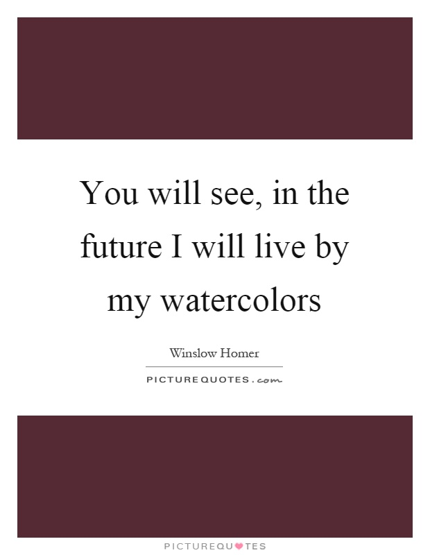 You will see, in the future I will live by my watercolors Picture Quote #1
