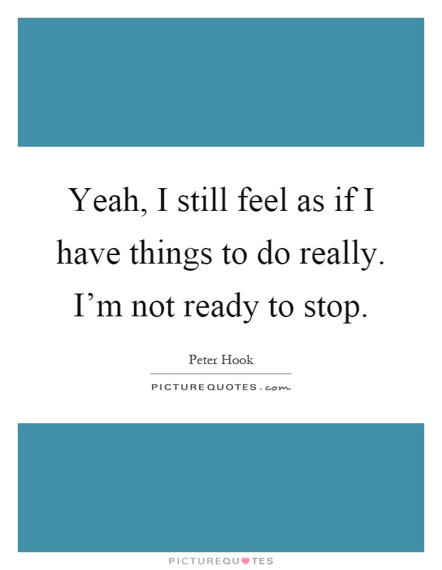 Yeah, I still feel as if I have things to do really. I'm not ready to stop Picture Quote #1