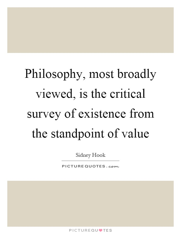 Philosophy, most broadly viewed, is the critical survey of existence from the standpoint of value Picture Quote #1