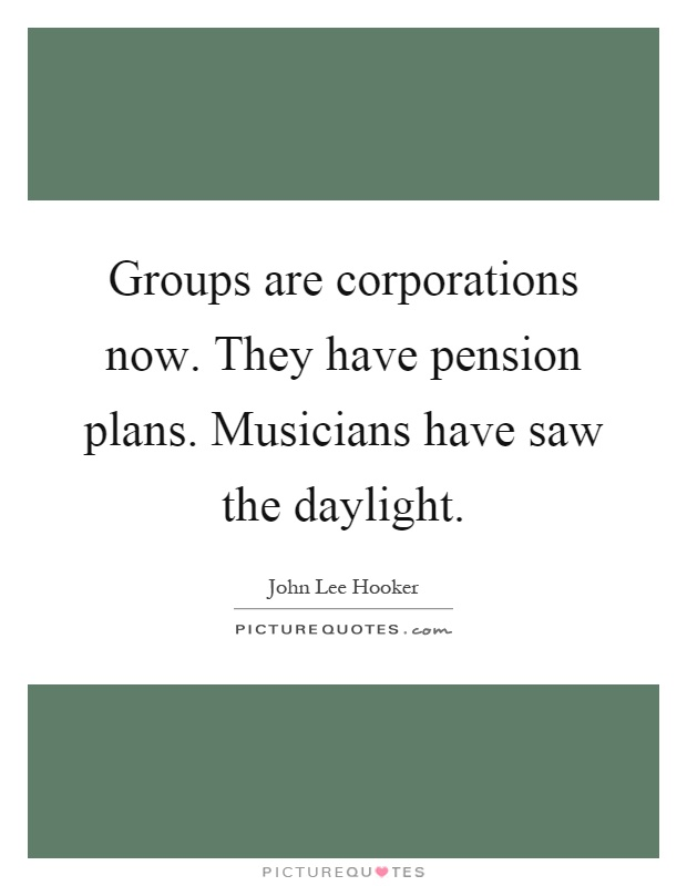 Groups are corporations now. They have pension plans. Musicians have saw the daylight Picture Quote #1