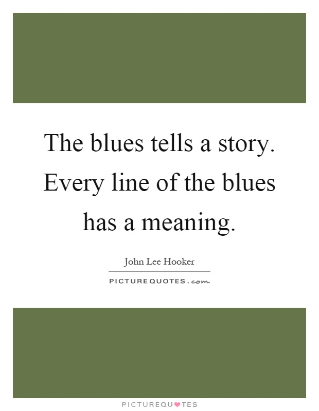The blues tells a story. Every line of the blues has a meaning Picture Quote #1