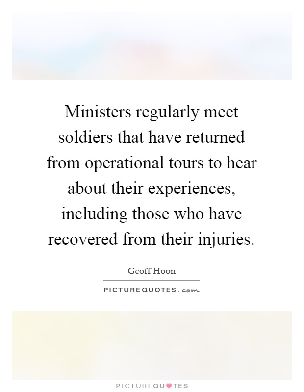 Ministers regularly meet soldiers that have returned from operational tours to hear about their experiences, including those who have recovered from their injuries Picture Quote #1