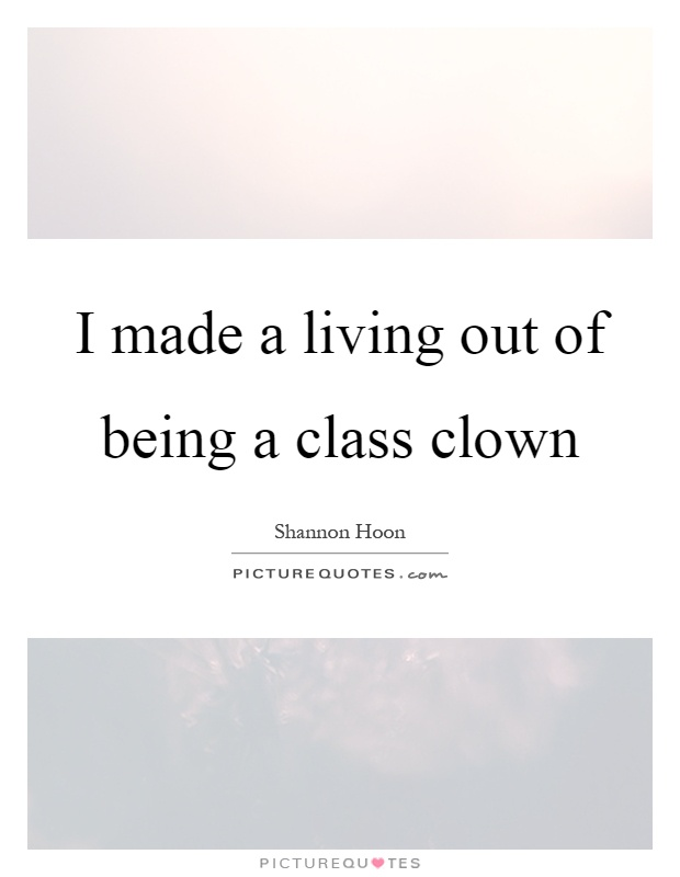 I made a living out of being a class clown Picture Quote #1