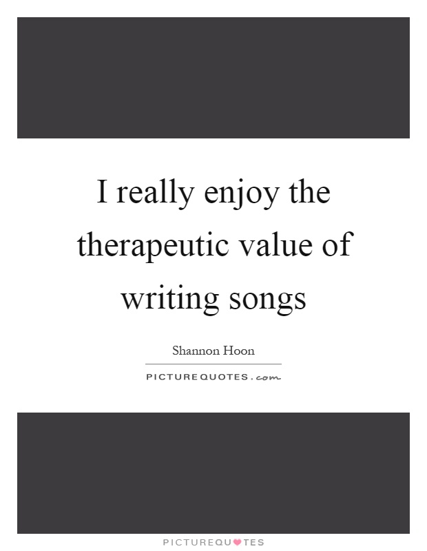 I really enjoy the therapeutic value of writing songs Picture Quote #1
