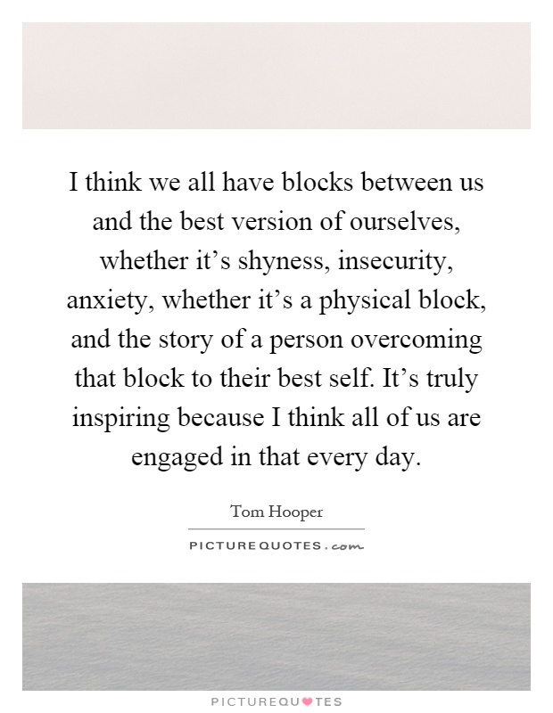 I think we all have blocks between us and the best version of ourselves, whether it's shyness, insecurity, anxiety, whether it's a physical block, and the story of a person overcoming that block to their best self. It's truly inspiring because I think all of us are engaged in that every day Picture Quote #1