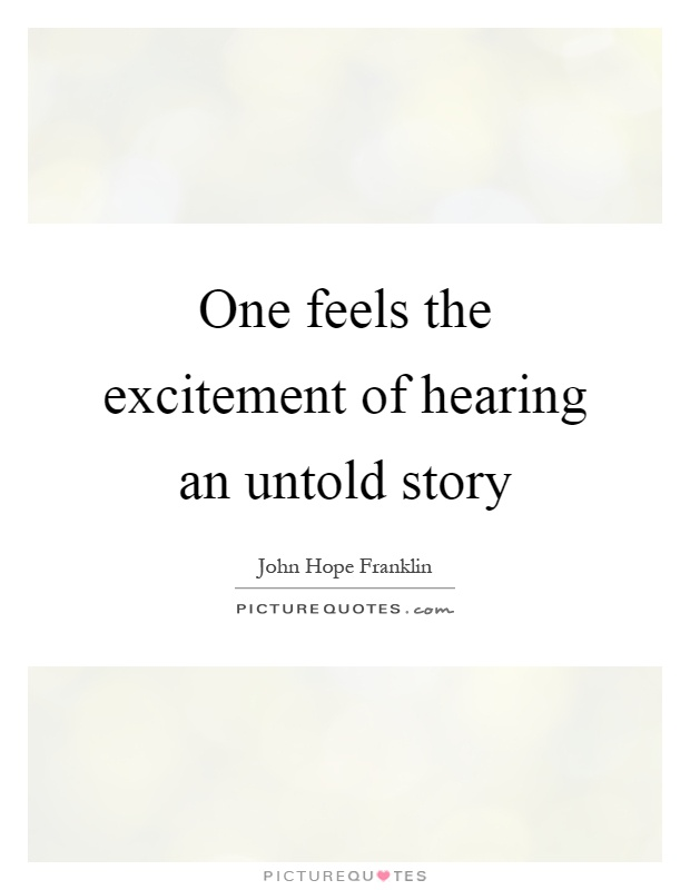 One feels the excitement of hearing an untold story Picture Quote #1