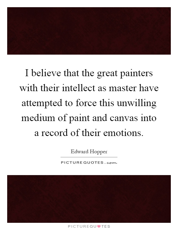 I believe that the great painters with their intellect as master have attempted to force this unwilling medium of paint and canvas into a record of their emotions Picture Quote #1