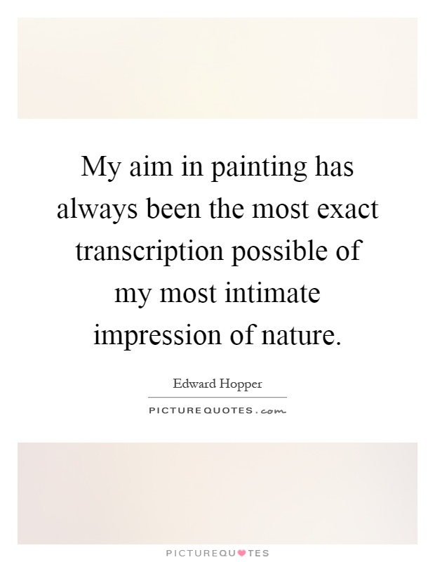 My aim in painting has always been the most exact transcription possible of my most intimate impression of nature Picture Quote #1