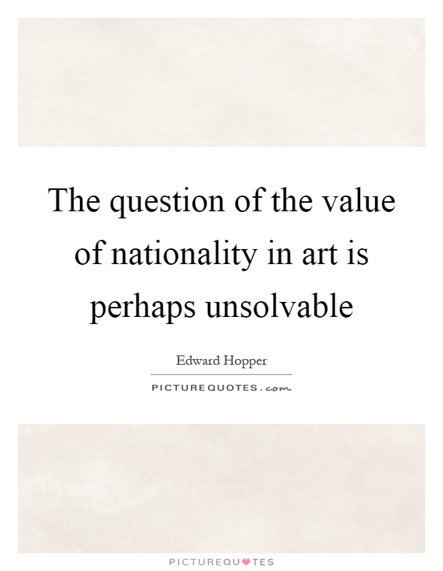 The question of the value of nationality in art is perhaps unsolvable Picture Quote #1