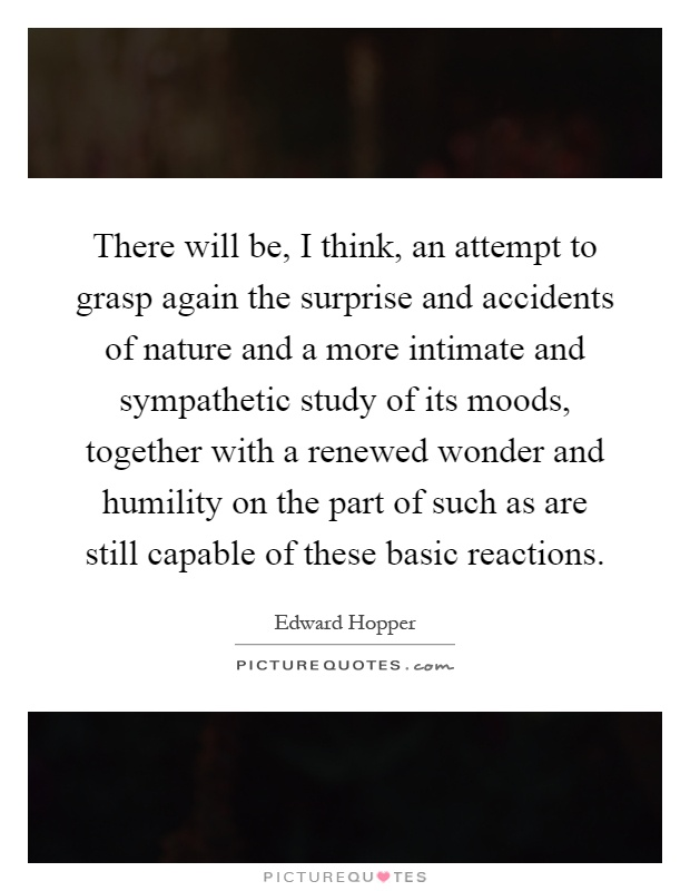There will be, I think, an attempt to grasp again the surprise and accidents of nature and a more intimate and sympathetic study of its moods, together with a renewed wonder and humility on the part of such as are still capable of these basic reactions Picture Quote #1