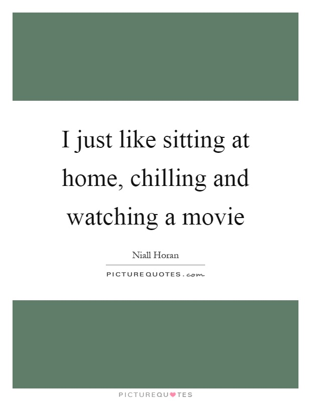 I just like sitting at home, chilling and watching a movie Picture Quote #1