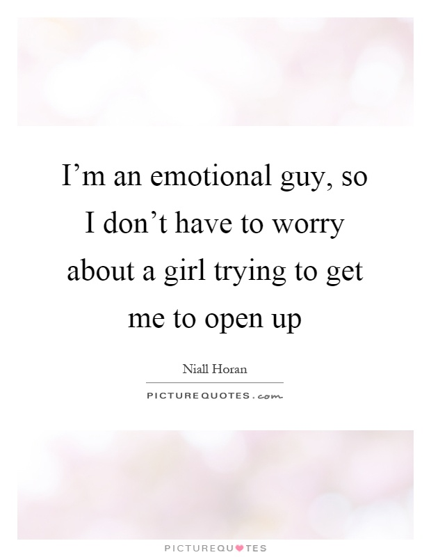 I'm an emotional guy, so I don't have to worry about a girl trying to get me to open up Picture Quote #1