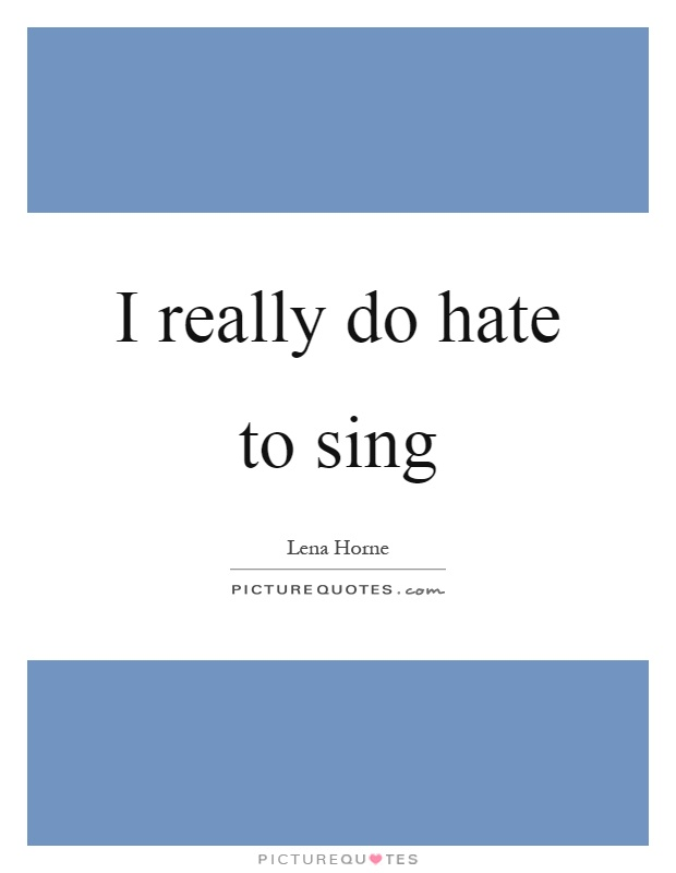 I really do hate to sing Picture Quote #1