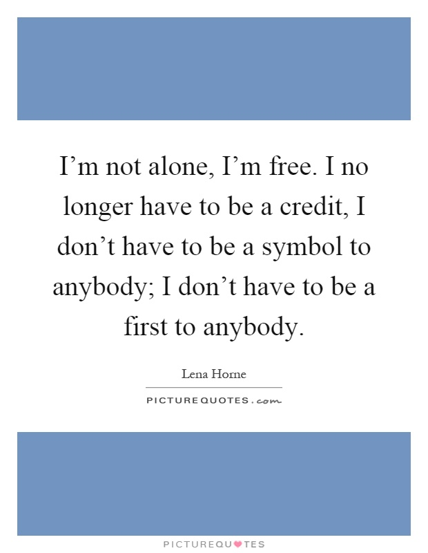 I'm not alone, I'm free. I no longer have to be a credit, I don't have to be a symbol to anybody; I don't have to be a first to anybody Picture Quote #1