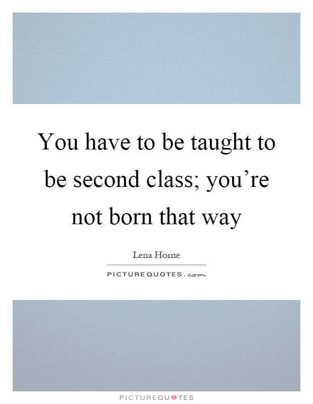 You have to be taught to be second class; you're not born that way Picture Quote #1