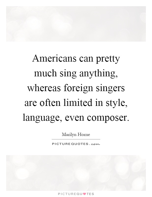 Americans can pretty much sing anything, whereas foreign singers are often limited in style, language, even composer Picture Quote #1
