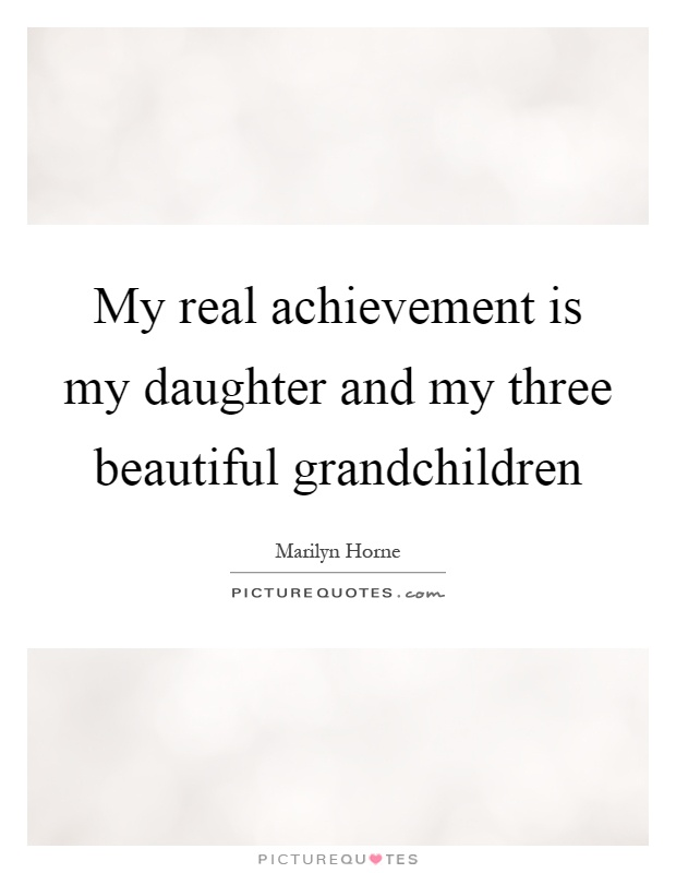 My real achievement is my daughter and my three beautiful grandchildren Picture Quote #1