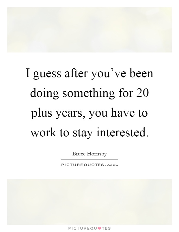 I guess after you've been doing something for 20 plus years, you have to work to stay interested Picture Quote #1